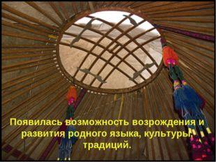 Появилась возможность возрождения и развития родного языка, культуры, традиций.
