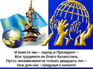 И вместе мы – народ и Президент – Все трудимся на благо Казахстана. Пусть нез