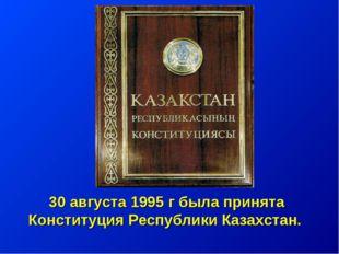 30 августа 1995 г была принята Конституция Республики Казахстан.