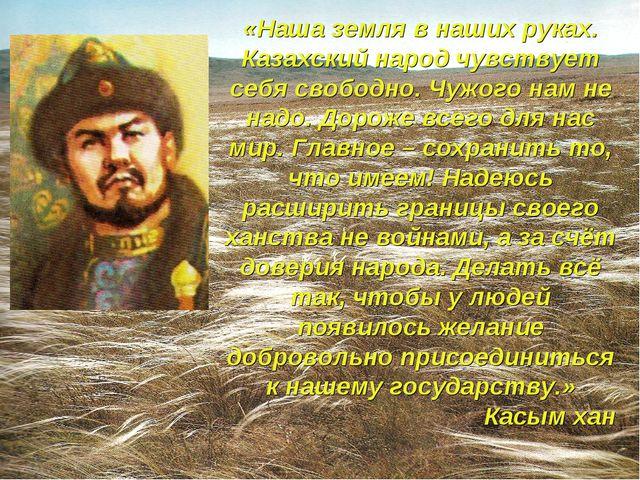 «Наша земля в наших руках. Казахский народ чувствует себя свободно. Чужого на...