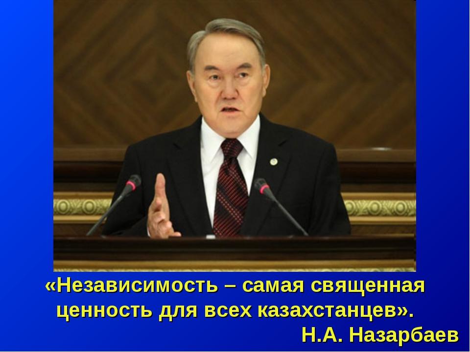 «Независимость – самая священная ценность для всех казахстанцев». Н.А. Назарб...