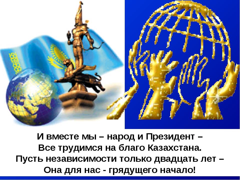 И вместе мы – народ и Президент – Все трудимся на благо Казахстана. Пусть нез...