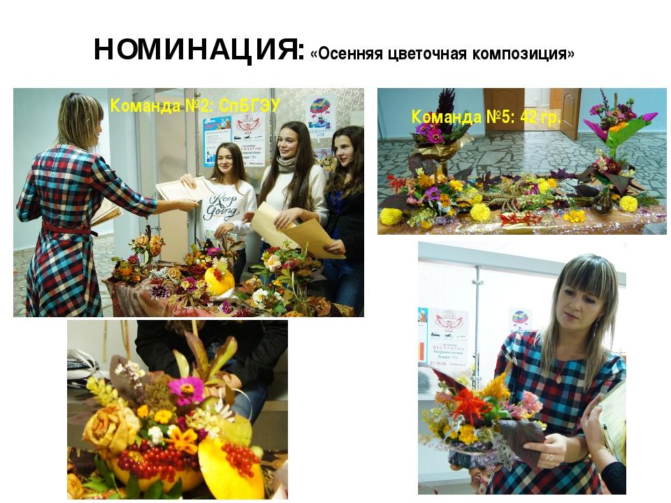 НОМИНАЦИЯ: «Осенняя цветочная композиция» Команда №2: СпБГЭУ Команда №5: 42 гр.