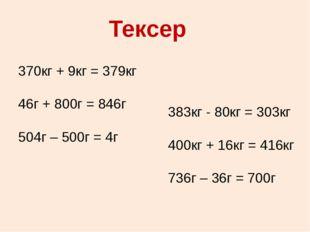 Тексер 370кг + 9кг = 379кг 46г + 800г = 846г 504г – 500г = 4г 383кг - 80кг =