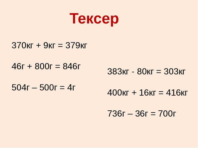Тексер 370кг + 9кг = 379кг 46г + 800г = 846г 504г – 500г = 4г 383кг - 80кг =...
