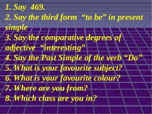 "1. Say 469. 2. Say the third form ""to be"" in present simple 3. Say the compar"