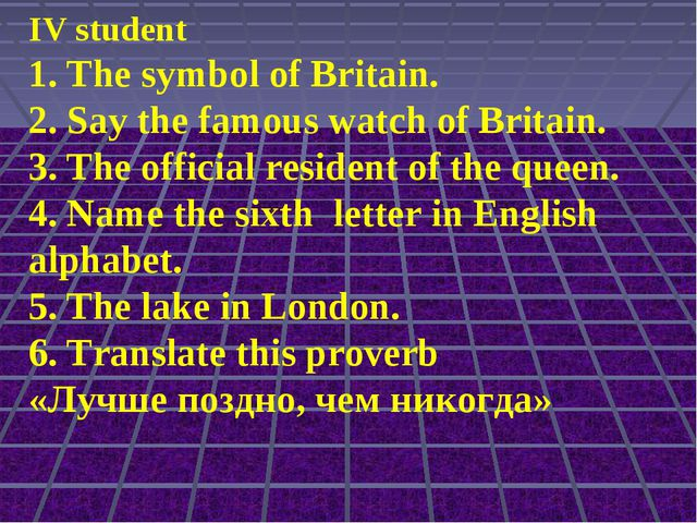 IV student 1. The symbol of Britain. 2. Say the famous watch of Britain. 3. T...