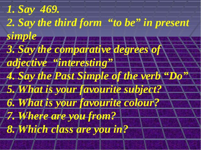 "1. Say 469. 2. Say the third form ""to be"" in present simple 3. Say the compar..."