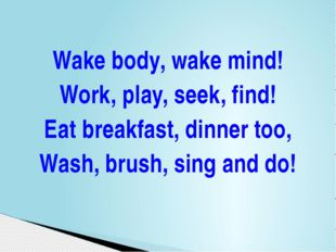 Wake body, wake mind! Work, play, seek, find! Eat breakfast, dinner too, Wash