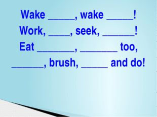 Wake _____, wake _____! Work, ____, seek, ______! Eat _______, _______ too, _