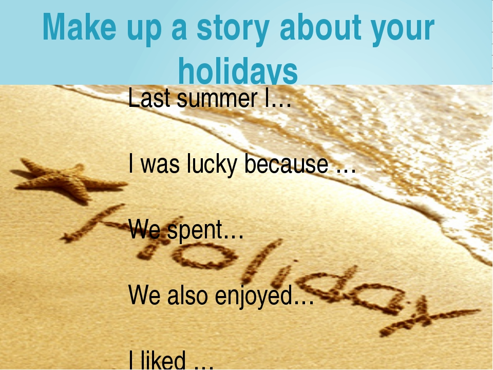 Make up a story about your holidays Last summer I… I was lucky because … We s...