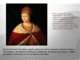 После смертицаря Федора Алексеевича7 мая 1682 года, Софья стала активно уча
