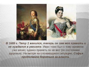 В 1689 г. Петр 1 женился, теперь он сам мог править и не нуждался в регинте.