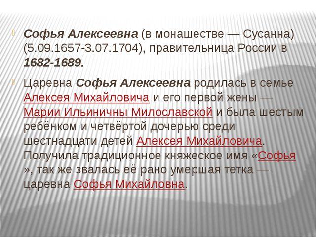 Софья Алексеевна (в монашестве — Сусанна) (5.09.1657-3.07.1704), правительниц...