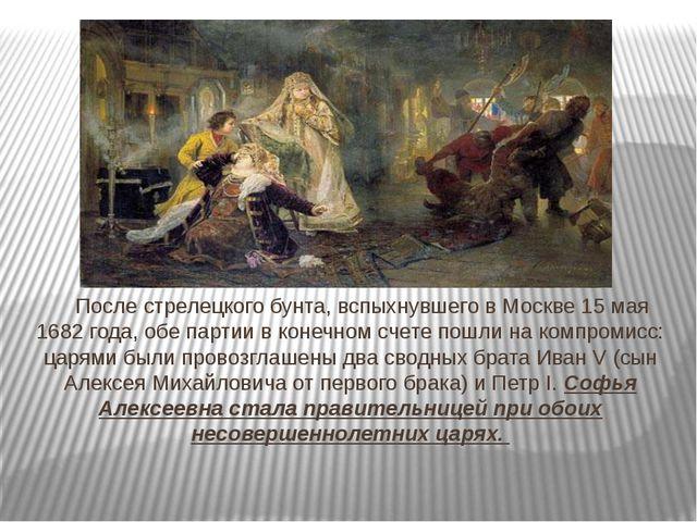 После стрелецкого бунта, вспыхнувшего вМоскве 15 мая 1682 года, обе партии...
