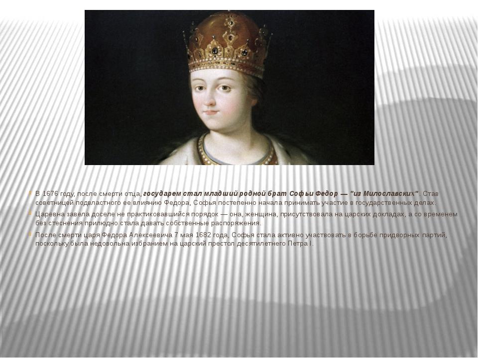 В 1676 году, после смерти отца, государем стал младший родной брат Софьи Федо...