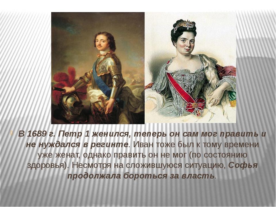 В 1689 г. Петр 1 женился, теперь он сам мог править и не нуждался в регинте....