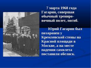 7 марта 1968 года Гагарин, совершая обычный трениро-вочный полет, погиб. Юри