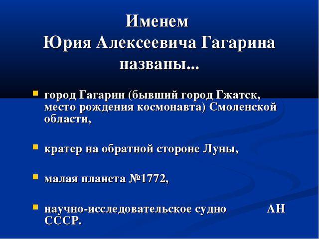 Именем Юрия Алексеевича Гагарина названы... город Гагарин (бывший город Гжатс...