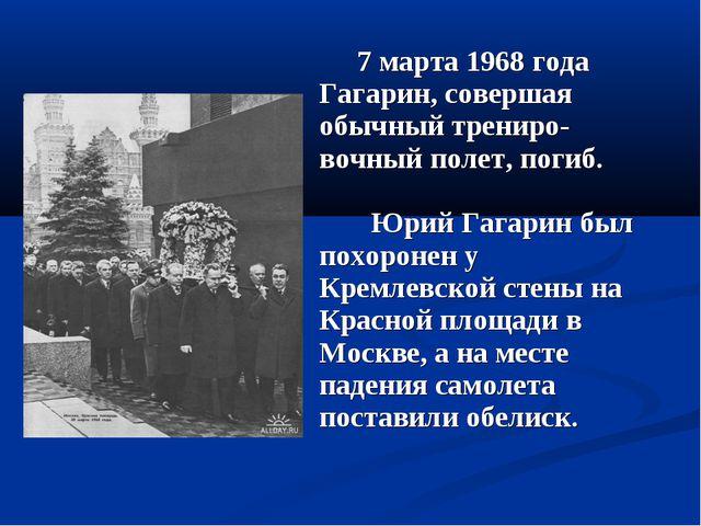 7 марта 1968 года Гагарин, совершая обычный трениро-вочный полет, погиб. Юри...