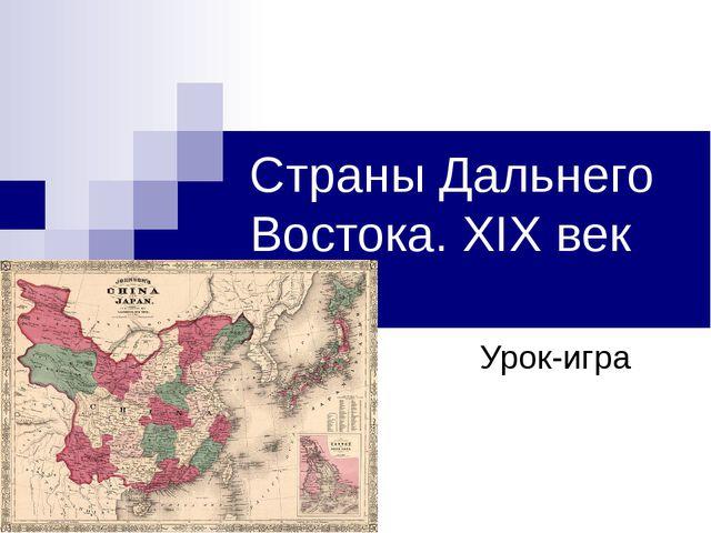 Страны Дальнего Востока. XIX век Урок-игра