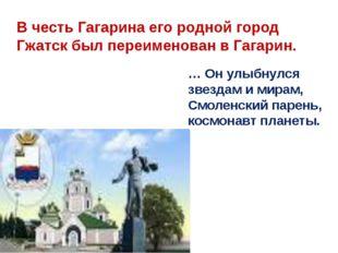 В честь Гагарина его родной город Гжатск был переименован в Гагарин. … Он улы