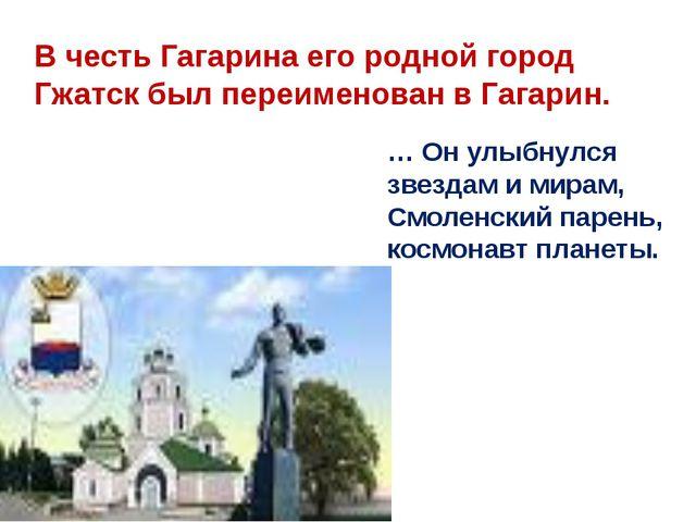 В честь Гагарина его родной город Гжатск был переименован в Гагарин. … Он улы...