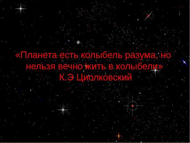 «Планета есть колыбель разума, но нельзя вечно жить в колыбели» К.Э Циолковский