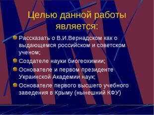 Целью данной работы является: Рассказать о В.И.Вернадском как о выдающемся ро