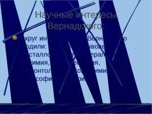 Научные интересы Вернадского: В круг интересов В.И Вернадского входили: геоло