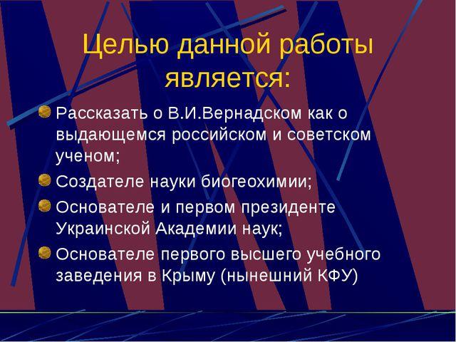Целью данной работы является: Рассказать о В.И.Вернадском как о выдающемся ро...