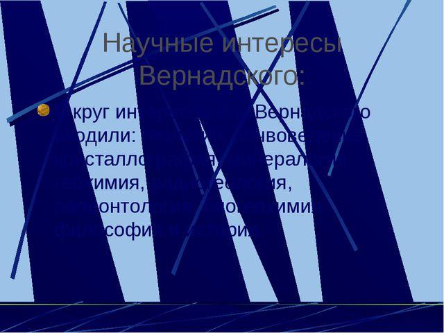 Научные интересы Вернадского: В круг интересов В.И Вернадского входили: геоло...