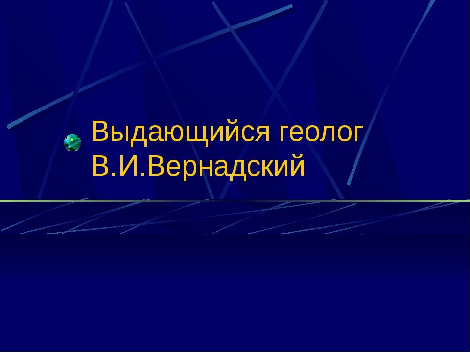 Выдающийся геолог В.И.Вернадский