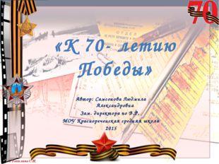 «К 70- летию Победы» Автор: Самсонова Людмила Александровна Зам. директора по