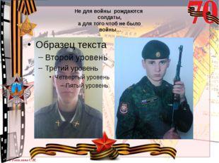 Не для войны рождаются солдаты, а для того чтоб не было войны… © Топилина С.Н.
