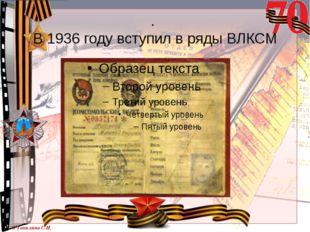 . В 1936 году вступил в ряды ВЛКСМ © Топилина С.Н.