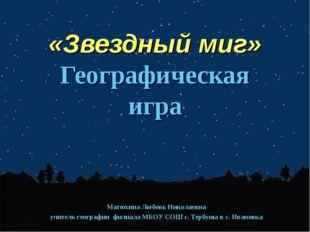 «Звездный миг» Географическая игра Матюхина Любовь Николаевна учитель геогра