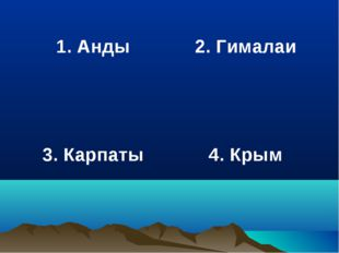 1. Анды 2. Гималаи 3. Карпаты 4. Крым