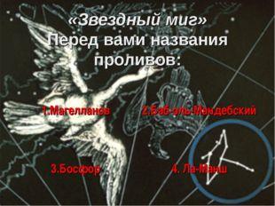 «Звездный миг» Перед вами названия проливов: 1.Магелланов 2.Баб-эль-Мандебск