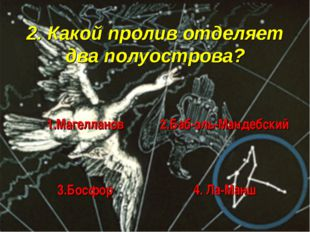 2. Какой пролив отделяет два полуострова? 1.Магелланов 2.Баб-эль-Мандебский