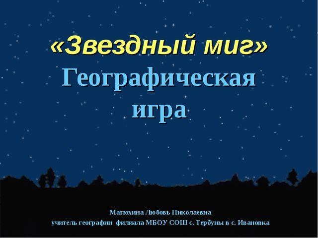 «Звездный миг» Географическая игра Матюхина Любовь Николаевна учитель геогра...
