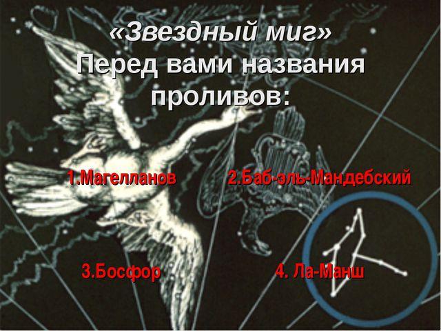 «Звездный миг» Перед вами названия проливов: 1.Магелланов 2.Баб-эль-Мандебск...