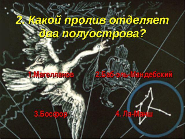 2. Какой пролив отделяет два полуострова? 1.Магелланов 2.Баб-эль-Мандебский...