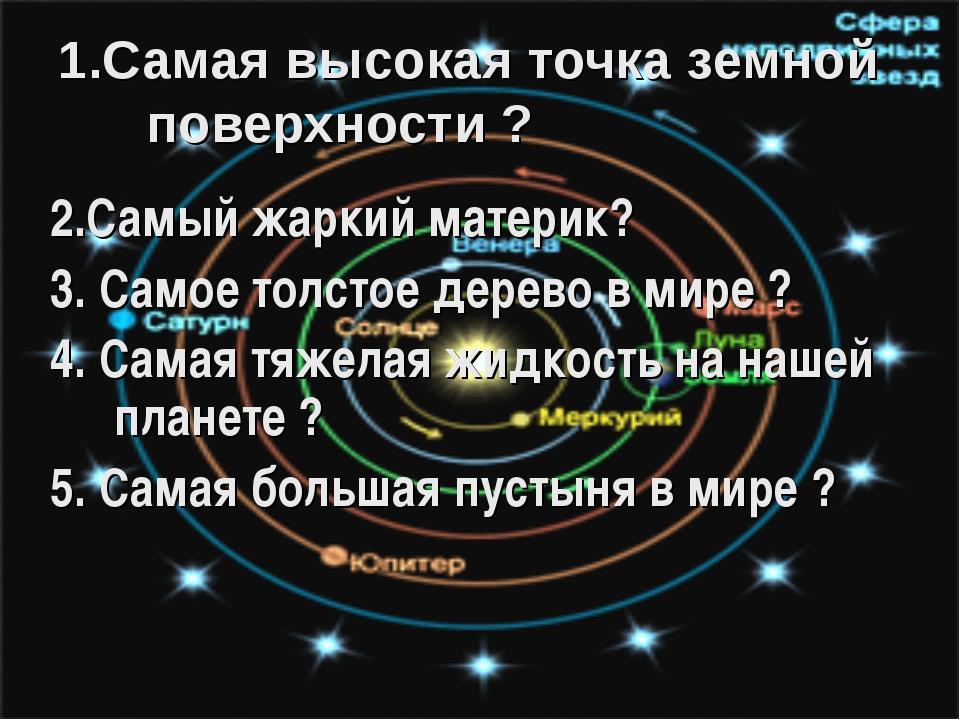 1.Самая высокая точка земной поверхности ? 2.Самый жаркий материк? 3. Самое т...