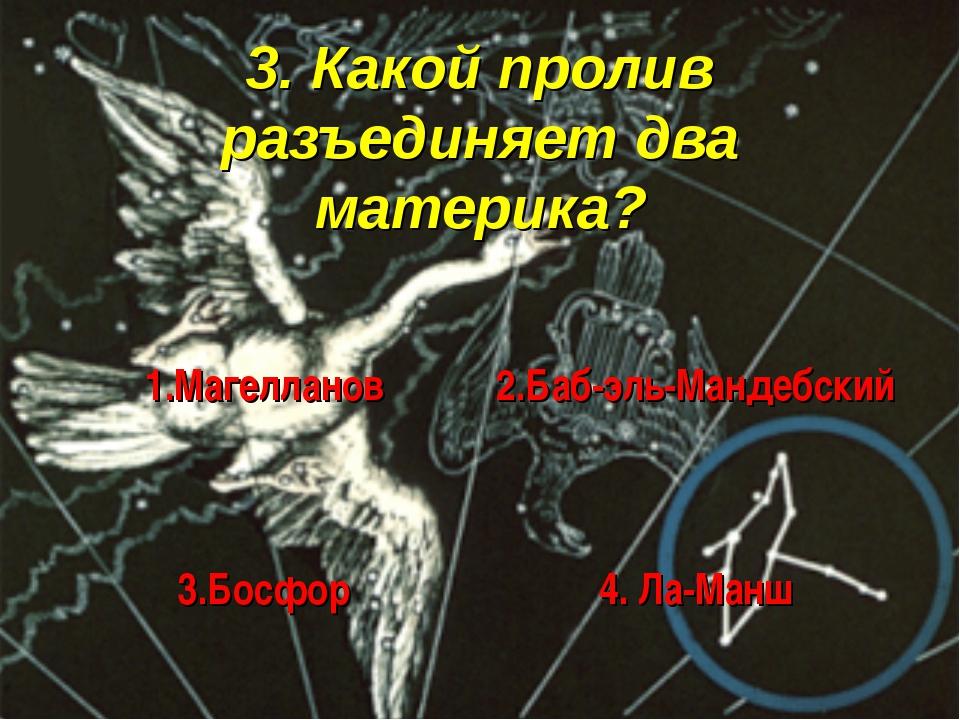 3. Какой пролив разъединяет два материка? 1.Магелланов 2.Баб-эль-Мандебский...