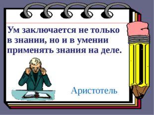 Ум заключается не только в знании, но и в умении применять знания на деле. Ар