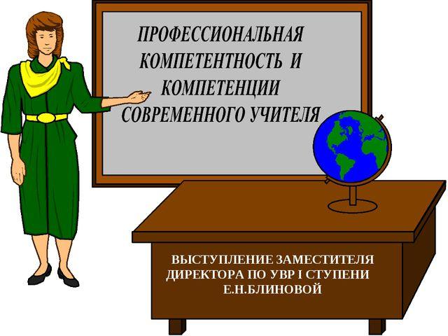 ВЫСТУПЛЕНИЕ ЗАМЕСТИТЕЛЯ ДИРЕКТОРА ПО УВР I СТУПЕНИ Е.Н.БЛИНОВОЙ