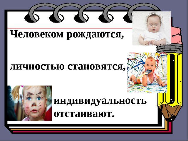 Человеком рождаются, личностью становятся, индивидуальность отстаивают.