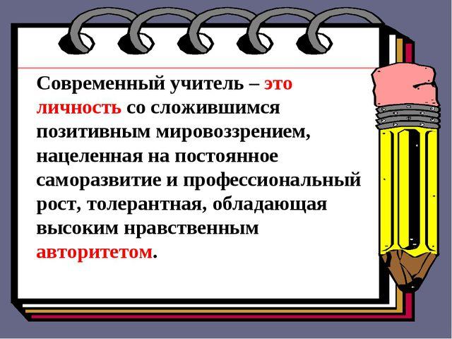 Современный учитель – это личность со сложившимся позитивным мировоззрение...