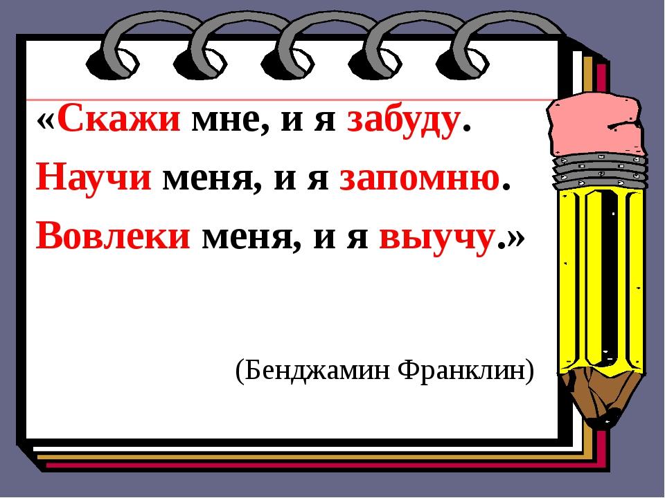 «Скажи мне, и я забуду. Научи меня, и я запомню. Вовлеки меня, и я выучу.» (Б...